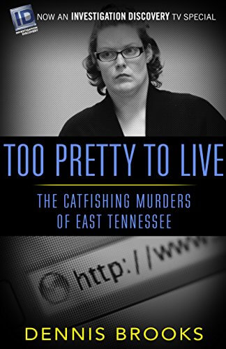 Too Pretty to Live: The Catfishing Murders of East Tennessee by Dennis Brooks